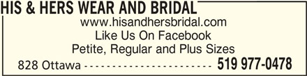 His & Hers Wear And Bridal (519-977-0478) - Display Ad - HIS & HERS WEAR AND BRIDALHIS & HERS WEAR AND BRIDAL HIS & HERS WEAR AND BRIDAL www.hisandhersbridal.com Like Us On Facebook Petite, Regular and Plus Sizes 519 977-0478 828 Ottawa -----------------------