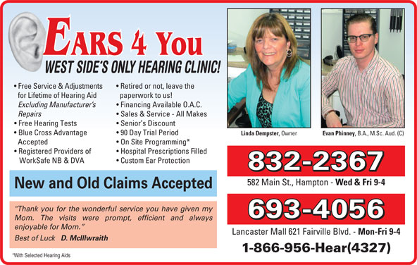 "Ears 4 You (506-693-4056) - Display Ad - Free Service & Adjustments Retired or not, leave the paperwork to us! for Lifetime of Hearing Aid Excluding Manufacturer s Financing Available O.A.C. Repairs Sales & Service - All Makes Free Hearing Tests Senior s Discount Blue Cross Advantage 90 Day Trial Period Linda Dempster , Owner Evan Phinney , B.A., M.Sc. Aud. (C) Accepted On Site Programming* Registered Providers of Hospital Prescriptions Filled WorkSafe NB & DVA Custom Ear Protection 832-2367 582 Main St., Hampton - Wed & Fri 9-4 New and Old Claims Accepted ""Thank you for the wonderful service you have given my 693-4056 Mom. The visits were prompt, efficient and always enjoyable for Mom. Lancaster Mall 621 Fairville Blvd. - Mon-Fri 9-4 Best of Luck D. McIllwraith 1-866-956-Hear(4327) *With Selected Hearing Aids"