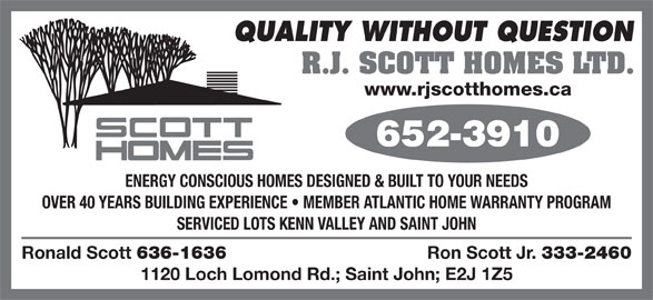 RJ Scott Homes Ltd (506-652-3910) - Display Ad - R.J. SCOTT HOMES LTD. www.rjscotthomes.ca ENERGY CONSCIOUS HOMES DESIGNED & BUILT TO YOUR NEEDS OVER 40 YEARS BUILDING EXPERIENCE   MEMBER ATLANTIC HOME WARRANTY PROGRAM SERVICED LOTS KENN VALLEY AND SAINT JOHN Ronald Scott 636-1636 Ron Scott Jr. 333-2460 1120 Loch Lomond Rd.; Saint John; E2J 1Z5