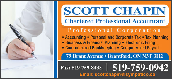 Scott Chapin CPA Professional Corp (519-759-0942) - Display Ad - SCOTT CHAPIN Chartered Professional Accountant Professional Corporation Accounting   Personal and Corporate Tax   Tax Planning Business & Financial Planning   Electronic Filing Computerized Bookkeeping   Computerized Payroll 79 Brant Avenue   Brantford, ON N3T 3H2 Fax: 519-759-8433 519-759-0942