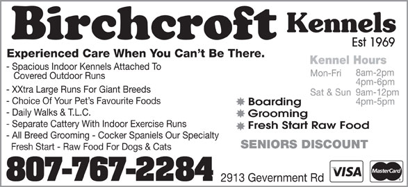Birchcroft Kennels (807-767-2284) - Display Ad - Est 1969 Experienced Care When You Can t Be There. Kennel Hours - Spacious Indoor Kennels Attached To 8am-2pm Mon-Fri Covered Outdoor Runs 4pm-6pm - XXtra Large Runs For Giant Breeds 9am-12pm Sat & Sun - Choice Of Your Pet s Favourite Foods 4pm-5pm Boarding - Daily Walks & T.L.C. Grooming - Separate Cattery With Indoor Exercise Runs Fresh Start Raw Food - All Breed Grooming - Cocker Spaniels Our Specialty SENIORS DISCOUNT Fresh Start - Raw Food For Dogs & Cats 807-767-2284 2913 Gevernment Rd Kennels