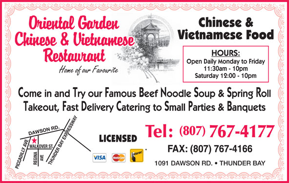 Oriental Garden (8077674177) - Annonce illustrée======= - Chinese & Vietnamese Food HOURS: Open Daily Monday to Friday 11:30am - 10pm Saturday 12:00 - 10pm Come in and Try our Famous Beef Noodle Soup & Spring Roll Takeout, Fast Delivery Catering to Small Parties & Banquets (807) DAWSON RD.THUNDER BAY EXPRESSWAY Tel: 767-4177 LICENSED FAX: (807) 767-4166 1091 DAWSON RD.   THUNDER BAY PICCADILLY AVEWALKOVER ST.REGINAAVE