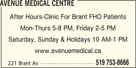 Avenue Medical Centre (519-753-8666) - Display Ad - AVENUE MEDICAL CENTRE After Hours-Clinic For Brant FHO Patients Mon-Thurs 5-8 PM, Friday 2-5 PM Saturday, Sunday & Holidays 10 AM-1 PM www.avenuemedical.ca 519 753-8666 221 Brant Av----------------------