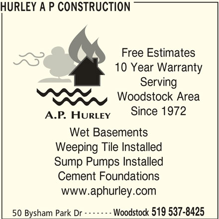 Hurley A P Construction (5195378425) - Display Ad - HURLEY A P CONSTRUCTION Free Estimates 10 Year Warranty Serving Woodstock Area Since 1972 Wet Basements Weeping Tile Installed Sump Pumps Installed Cement Foundations www.aphurley.com ------- Woodstock 519 537-8425 50 Bysham Park Dr