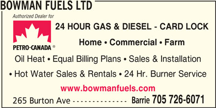 Bowman Fuels Ltd (7057266071) - Display Ad - BOWMAN FUELS LTD Authorized Dealer for 24 HOUR GAS & DIESEL - CARD LOCK Home ! Commercial ! Farm Oil Heat  Equal Billing Plans  Sales & Installation www.bowmanfuels.com Barrie  Hot Water Sales & Rentals  24 Hr. Burner Service 705 726-6071 265 Burton Ave --------------