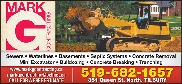 Mark G Contracting (519-682-1657) - Display Ad - Sewers   Waterlines   Basements   Septic Systems   Concrete Removal Mini Excavator   Bulldozing   Concrete Breaking   Trenching www.markgcontracting.ca 519-682-16575196821657 351 Queen St. North, TILBURY CALL FOR A FREE ESTIMATE Sewers   Waterlines   Basements   Septic Systems   Concrete Removal Mini Excavator   Bulldozing   Concrete Breaking   Trenching www.markgcontracting.ca 519-682-16575196821657 351 Queen St. North, TILBURY CALL FOR A FREE ESTIMATE