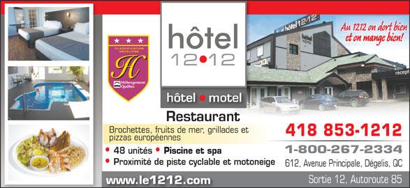 Hôtel le 1212 Inc (4188531212) - Annonce illustrée======= - www.le1212.com hôtel   motelhôtel tel Restaurant Brochettes, fruits de mer, grillades et 418 853-1212 pizzas européennes 1-800-267-2334 48 unités Piscine et spa Proximité de piste cyclable et motoneige 612, Avenue Principale, Dégelis, QC Sortie 12, Autoroute 85 et on mange bien! Au 1212 on dort bien