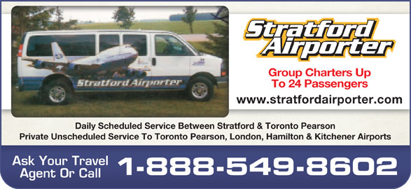 Stratford Airporter (519-273-0057) - Display Ad - Group Charters Up To 24 Passengers www.stratfordairporter.com Daily Scheduled Service Between Stratford & Toronto Pearson Private Unscheduled Service To Toronto Pearson, London, Hamilton & Kitchener Airports Ask Your Travel 1-888-549-8602 Agent Or Call
