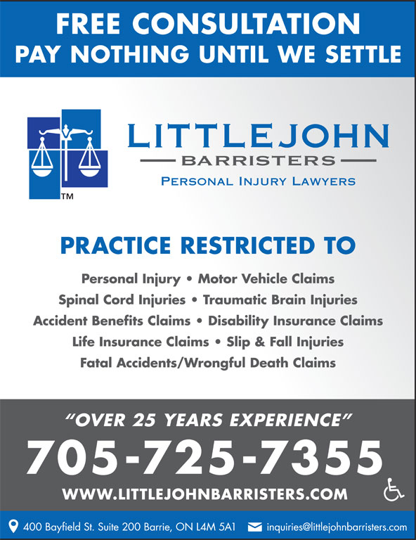 Littlejohn Barristers Professional Corporation (705-725-7355) - Display Ad - FREE CONSULTATION PAY NOTHING UNTIL WE SETTLE PRACTICE RESTRICTED TO Personal Injury   Motor Vehicle Claims Spinal Cord Injuries   Traumatic Brain Injuries Accident Benefits Claims   Disability Insurance Claims Life Insurance Claims   Slip & Fall Injuries Fatal Accidents/Wrongful Death Claims OVER 25 YEARS EXPERIENCE 705-725-7355 WWW.LITTLEJOHNBARRISTERS.COM