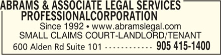 Abrams & Associate Legal Services Professional Corporation (905-415-1400) - Display Ad - ABRAMS & ASSOCIATE LEGAL SERVICES       PROFESSIONALCORPORATIONABRAMS & ASSOCIATE LEGAL SERVICES ABRAMS & ASSOCIATE LEGAL SERVICES PROFESSIONALCORPORATION Since 1992  www.abramslegal.com SMALL CLAIMS COURT-LANDLORD/TENANT 905 415-1400 600 Alden Rd Suite 101------------
