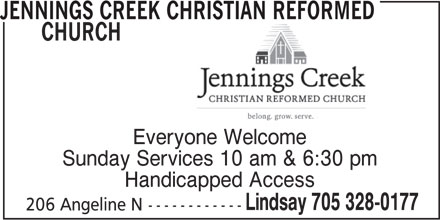 Jennings Creek Christian Reformed Church (705-328-0177) - Display Ad - CHURCH Everyone Welcome Sunday Services 10 am & 6:30 pm Handicapped Access Lindsay 705 328-0177 206 Angeline N------------ JENNINGS CREEK CHRISTIAN REFORMED