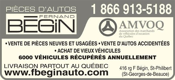 Pièces d'Autos Fernand Bégin Inc (418-228-2413) - Annonce illustrée======= - 1 866 913-51881 ACHAT DE VIEUX VÉHICULES  ACHAT DE VIEUX VÉH 6000 VÉHICULES RÉCUPÉRÉS ANNUELLEMENT6000 VÉHICULES RÉCUPÉRÉS LIVRAISON PARTOUT AU QUÉBEC 416 rg F Bégin, St-Philibert www.fbeginauto.com (St-Georges-de-Beauce) VENTE DE PIÈCES NEUVES ET USAGÉES   VENTE D'AUTOS ACCIDENTÉES  VENTE DE PIÈCES NEUVES ET USAGÉES
