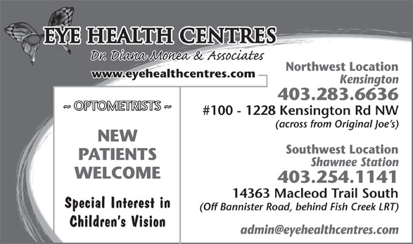 Eye Health Centres (5873168905) - Display Ad - Shawnee StationShawnee Station WELCOME 403.254.1141403.254.1141 14363 Macleod Trail South14363 Macleod Trail South Special Interest in (Off Bannister Road, behind Fish Creek LRT)(Off Bannister Road, behind Fish Creek LRT) Children s Vision (across from Original Joe s)(across from Original Joe s) NEW Southwest LocationSouthwest Locatio PATIENTS Eye Health Centres Northwest LocationNorthwest Locatio www.eyehealthcentres.com KensingtonKensington 403.283.6636403.283.6636 ~ OPTOMETRISTS ~ #100 - 1228 Kensington Rd NW#100 - 1228 Kensington Rd NW