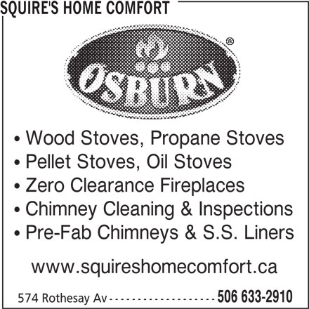 Squire's Home Comfort (506-633-2910) - Display Ad - SQUIRE'S HOME COMFORT  Wood Stoves, Propane Stoves  Pellet Stoves, Oil Stoves  Zero Clearance Fireplaces  Chimney Cleaning & Inspections  Pre-Fab Chimneys & S.S. Liners www.squireshomecomfort.ca 506 633-2910 574 Rothesay Av -------------------