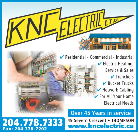 KNC Electric Ltd (204-778-7333) - Display Ad - Residential - Commercial - Industrial Electric Heating, Service & Sales Trenchers Bucket Trucks Network Cabling For All Your Home Electrical Needs Over 45 Years in service 49 Severn Crescent   THOMPSON 204.778.7333 www.kncelectric.ca Fax: 204 778-7202