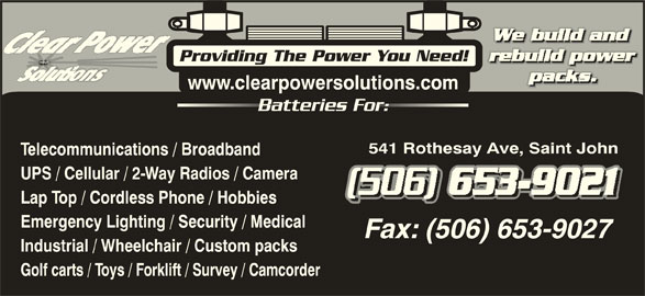 Clear Power Solutions Inc (506-653-9021) - Display Ad - Providing The Power You Need! www.clearpowersolutions.com Batteries For:Batteries Fo 541 Rothesay Ave, Saint John Telecommunications / Broadband UPS / Cellular / 2-Way Radios / Camera Lap Top / Cordless Phone / Hobbies Emergency Lighting / Security / Medical Industrial / Wheelchair / Custom packs Golf carts / Toys / Forklift / Survey / Camcorder