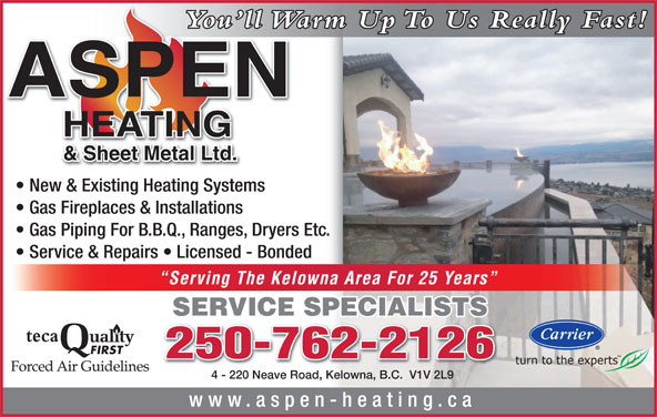 Aspen Heating & Sheet Metal Ltd (250-762-2126) - Display Ad - You ll Warm Up To Us Really Fast!You ll W New & Existing Heating Systems Gas Fireplaces & Installations Gas Piping For B.B.Q., Ranges, Dryers Etc. Service & Repairs   Licensed - Bonded Serving The Kelowna Area For 25 Years SERVICE SPECIALISTS teca 250-762-2126250-762-2126 4 - 220 Neave Road, Kelowna, B.C.  V1V 2L94 - 220 Neave Road, Kelowna, B.C.  V1V 2L9 www.aspen-heating.ca