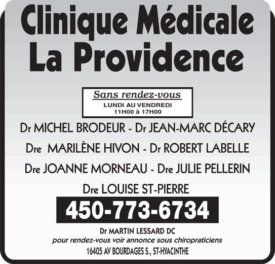 Clinique Médicale La Providence (450-773-6734) - Annonce illustrée======= - Sans rendez-vous LUNDI AU VENDREDI 11H00 à 17H00 Dr MICHEL BRODEUR - Dr JEAN-MARC DÉCARY Dre  MARILÈNE HIVON - Dr ROBERT LABELLE Dre JOANNE MORNEAU - Dre JULIE PELLERIN Dre LOUISE ST-PIERRE 450-773-6734 Dr MARTIN LESSARD DC pour rendez-vous voir annonce sous chiropraticiens 16405 AV BOURDAGES S., ST-HYACINTHE