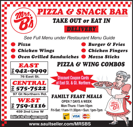Mrs B's Pizza (7059429999) - Annonce illustrée======= - TAKE OUT or EAT IN DELIVERY See Full Menu under Restaurant Menu Guide Pizza Burger & Fries Chicken Wings Chicken Fingers Oven Grilled Sandwiches Mozza Sticks PIZZA & WING COMBOS EAST Discount Coupon Cards 76 East St. at East St. & Gt. Northern CENTRAL WEST OPEN 7 DAYS A WEEK FAMILY FEAST MEALS 97 Gt Northern Rd. Mon-Thurs: 11am-10pm 942-9999 759-1116 575-7522 459 2nd Line W Debit at the Door (upon request) www.saultseller.com/MRSBS Fri-Sat: 11am-11:30pm   Sun: 1pm-7pm