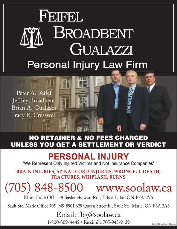 Feifel Broadbent Gualazzi (705-848-8500) - Display Ad - Peter A. Feifel Jeffrey Broadbent Brian A. Gualazzi Tracy E. Cresswell NO RETAINER & NO FEES CHARGED UNLESS YOU GET A SETTLEMENT OR VERDICT BRAIN INJURIES, SPINAL CORD INJURIES, WRONGFUL DEATH, FRACTURES, WHIPLASH, BURNS (705) 848-8500www.soolaw.ca Elliot Lake Office 9 Saskatchewan Rd., Elliot Lake, ON P5A 2Y5 Sault Ste. Marie Office 705-945-8901 629 Queen Street E., Sault Ste. Marie, ON P6A 2A6 1-800-309-4445   Facsimile 705-945-9139 Feifel Broadbent Gareau