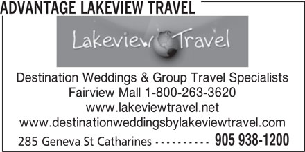 Advantage Lakeview Travel (905-938-1200) - Display Ad - ADVANTAGE LAKEVIEW TRAVEL Destination Weddings & Group Travel Specialists Fairview Mall 1-800-263-3620 www.lakeviewtravel.net www.destinationweddingsbylakeviewtravel.com 905 938-1200 285 Geneva St Catharines ----------
