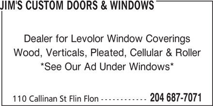 Jim's Custom Doors & Windows (204-687-7071) - Display Ad - JIM'S CUSTOM DOORS & WINDOWS Dealer for Levolor Window Coverings Wood, Verticals, Pleated, Cellular & Roller *See Our Ad Under Windows* 204 687-7071 110 Callinan St Flin Flon ------------ JIM'S CUSTOM DOORS & WINDOWS Dealer for Levolor Window Coverings Wood, Verticals, Pleated, Cellular & Roller *See Our Ad Under Windows* 204 687-7071 110 Callinan St Flin Flon ------------