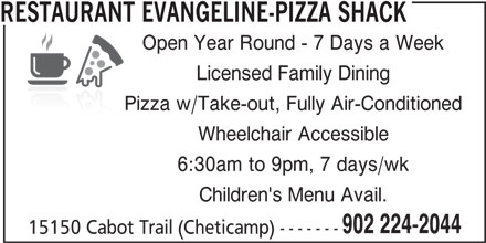 Restaurant Evangeline-Pizza Shack (9022242044) - Annonce illustrée======= - RESTAURANT EVANGELINE-PIZZA SHACK Open Year Round - 7 Days a Week Licensed Family Dining Pizza w/Take-out, Fully Air-Conditioned Wheelchair Accessible 6:30am to 9pm, 7 days/wk Children's Menu Avail. 902 224-2044 15150 Cabot Trail (Cheticamp) -------