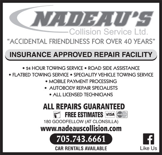 Nadeau's Collision Service Ltd (7057436661) - Display Ad - ACCIDENTAL FRIENDLINESS FOR OVER 40 YEARS INSURANCE APPROVED REPAIR FACILITY 24 HOUR TOWING SERVICE   ROAD SIDE ASSISTANCE FLATBED TOWING SERVICE   SPECIALITY VEHICLE TOWING SERVICE MOBILE PAYMENT PROCESSING AUTOBODY REPAIR SPECIALISTS ALL LICENSED TECHNICIANS ALL REPAIRS GUARANTEED FREE ESTIMATES 180 GOODFELLOW (AT CLONSILLA) www.nadeauscollision.com 705.743.6661 Like Us CAR RENTALS AVAILABLE