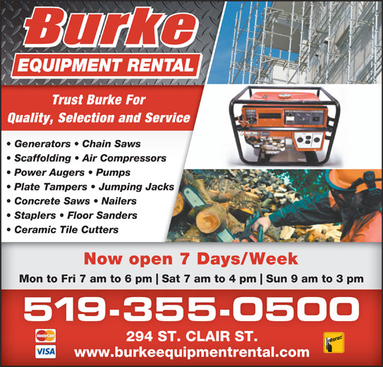 Burke Equipment Rental (519-355-0500) - Display Ad - Concrete Saws   Nailers Plate Tampers   Jumping Jacks Quality, Selection and Service Generators   Chain Saws Scaffolding   Air Compressors Power Augers   Pumps Staplers   Floor Sanders Ceramic Tile Cutters Now open 7 Days/Week Trust Burke For Mon to Fri 7 am to 6 pm 294 ST. CLAIR ST. Sat 7 am to 4 pm Sun 9 am to 3 pm 519-355-0500 www.burkeequipmentrental.com