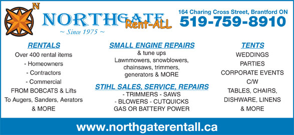 Northgate Rent-All Inc (519-759-8910) - Display Ad - 164 Charing Cross Street, Brantford ON 519-759-8910 RENTALS TENTSSMALL ENGINE REPAIRS & tune ups Over 400 rental items WEDDINGS - Homeowners PARTIES chainsaws, trimmers, - Contractors CORPORATE EVENTS generators & MORE - Commercial C/W STIHL SALES, SERVICE, REPAIRS FROM BOBCATS & Lifts TABLES, CHAIRS, - TRIMMERS - SAWS To Augers, Sanders, Aerators DISHWARE, LINENS - BLOWERS - CUTQUICKS & MORE GAS OR BATTERY POWER www.northgaterentall.ca Lawnmowers, snowblowers,