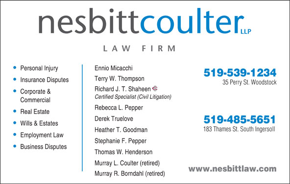 Nesbitt Coulter LLP (5195391234) - Display Ad - Personal Injury Ennio Micacchi 519-539-1234 Terry W. Thompson Insurance Disputes 35 Perry St. Woodstock Richard J. T. Shaheen Corporate & Certified Specialist (Civil Litigation) Commercial Rebecca L. Pepper Real Estate Derek Truelove 519-485-5651 Wills & Estates 183 Thames St. South Ingersoll Heather T. Goodman Employment Law Stephanie F. Pepper Business Disputes Thomas W. Henderson Murray L. Coulter (retired) www.nesbittlaw.com Murray R. Borndahl (retired)