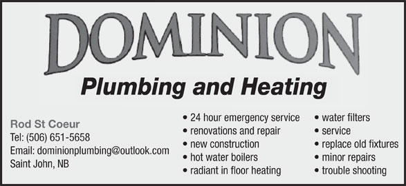 Dominion Plumbing & Heating Inc (506-651-5658) - Display Ad - Plumbing and Heating water filters  24 hour emergency service Rod St Coeur service  renovations and repair Tel: (506) 651-5658 replace old fixtures new construction minor repairs hot water boilers Saint John, NB trouble shooting  radiant in floor heating