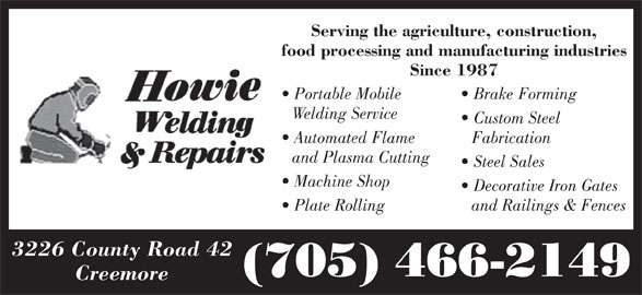 Howie Welding & Repairs (705-466-2149) - Display Ad - food processing and manufacturing industries Since 1987 Portable Mobile Brake Forming Welding Service Custom Steel Automated Flame Fabrication and Plasma Cutting Steel Sales Machine Shop Decorative Iron Gates Plate Rolling and Railings & Fences 3226 County Road 42 (705) 466-2149 Creemore Serving the agriculture, construction,