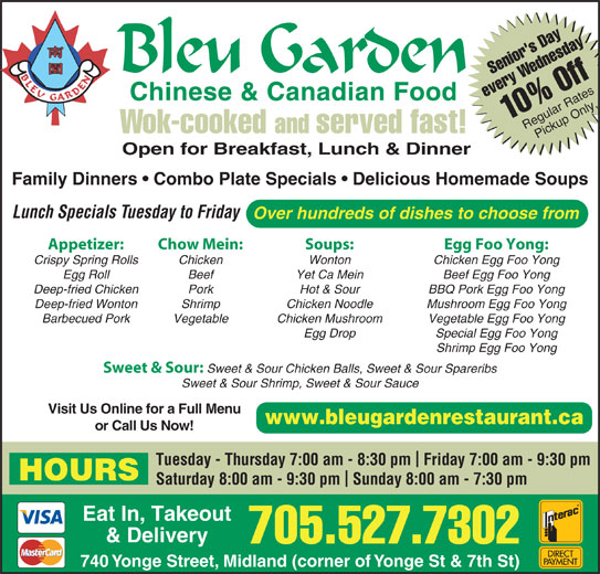 Bleu Garden (7055277302) - Annonce illustrée======= - Hot & Sour BBQ Pork Egg Foo Yong Deep-fried Wonton Shrimp Chicken Noodle Mushroom Egg Foo Yong Barbecued Pork Vegetable Chicken Mushroom Vegetable Egg Foo Yong Egg Drop Special Egg Foo Yong Shrimp Egg Foo Yong Sweet & Sour: Sweet & Sour Chicken Balls, Sweet & Sour Spareribs Sweet & Sour Shrimp, Sweet & Sour Sauce Visit Us Online for a Full Menu www.bleugardenrestaurant.ca or Call Us Now! Tuesday - Thursday 7:00 am - 8:30 pm  Friday 7:00 am - 9:30 pm HOURS Saturday 8:00 am - 9:30 pm  Sunday 8:00 am - 7:30 pm Eat In, Takeout & Delivery 705.527.7302 740 Yonge Street, Midland (corner of Yonge St & 7th St) Senior's DayWednesday1 every 0% Off Regular RatesPickup Only Wok-cooked and served fast! Open for Breakfast, Lunch & Dinner Family Dinners   Combo Plate Specials   Delicious Homemade Soups Lunch Specials Tuesday to Friday Over hundreds of dishes to choose from Appetizer: Chow Mein: Soups: Egg Foo Yong: Crispy Spring Rolls Chicken Wonton Chicken Egg Foo Yong Egg Roll Beef Yet Ca Mein Beef Egg Foo Yong Deep-fried Chicken Pork