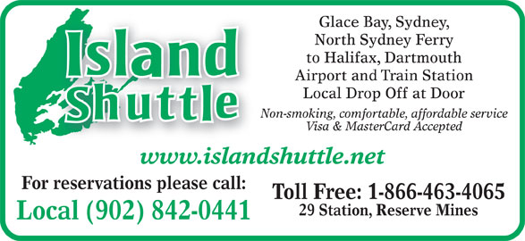 Island Shuttle (902-842-0441) - Display Ad - Glace Bay, Sydney, North Sydney Ferry to Halifax, Dartmouth Airport and Train Station Local Drop Off at Door Non-smoking, comfortable, affordable service Visa & MasterCard Accepted www.islandshuttle.net For reservations please call: Toll Free: 1-866-463-4065 29 Station, Reserve Mines Local (902) 842-0441