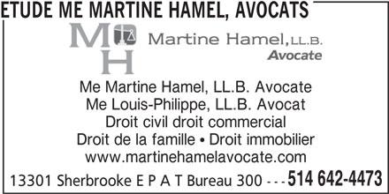 Étude Me Martine Hamel, Avocats (514-642-4473) - Annonce illustrée======= - Me Martine Hamel, LL.B. Avocate Me Louis-Philippe, LL.B. Avocat Droit civil droit commercial Droit de la famille  Droit immobilier www.martinehamelavocate.com 514 642-4473 13301 Sherbrooke E P A T Bureau 300 --- ETUDE ME MARTINE HAMEL, AVOCATS