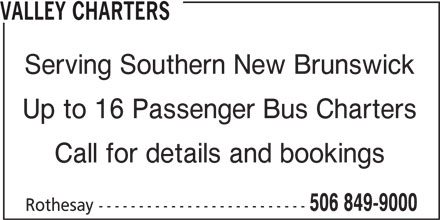 Valley Taxi (506-849-9000) - Display Ad - Call for details and bookings 506 849-9000 Rothesay -------------------------- VALLEY CHARTERS Serving Southern New Brunswick Up to 16 Passenger Bus Charters