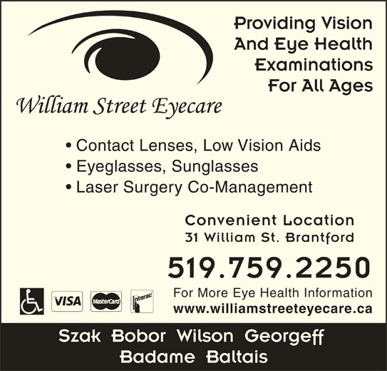 William Street Eyecare (519-759-2250) - Display Ad - Providing Vision And Eye Health Examinations For All Ages Contact Lenses, Low Vision Aids Eyeglasses, Sunglasses Laser Surgery Co-Management Convenient Location 31 William St. Brantford 519.759.2250 For More Eye Health Information www.williamstreeteyecare.ca Szak  Bobor  Wilson  Georgeff Badame  Baltais
