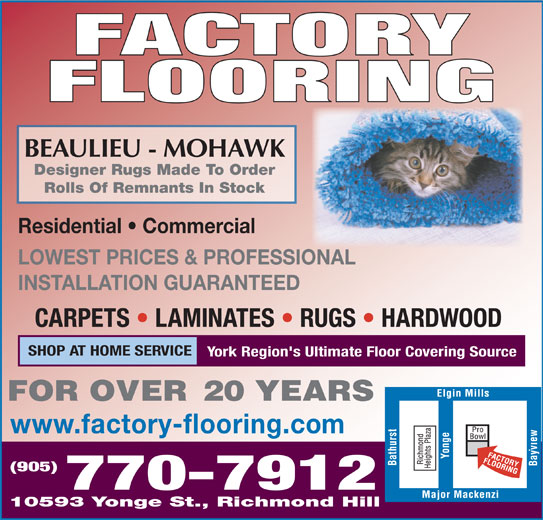 Factory Flooring (905-770-7912) - Display Ad - BEAULIEU - MOHAWK Designer Rugs Made To Order Rolls Of Remnants In Stock Residential   Commercial LOWEST PRICES & PROFESSIONAL INSTALLATION GUARANTEED CARPETS   LAMINATES   RUGS   HARDWOOD SHOP AT HOME SERVICE York Region's Ultimate Floor Covering Source www.factory-flooring.com (905) 770-7912 10593 Yonge St., Richmond Hill