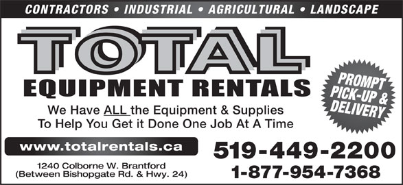 Total Equipment Rentals (519-449-2200) - Display Ad - (Between Bishopgate Rd. & Hwy. 24) 1-877-954-7368 CONTRACTORS   INDUSTRIAL   AGRICULTURAL   LANDSCAPE PICK-UP &PROMPT DELIVERY We Have ALL the Equipment & Supplies To Help You Get it Done One Job At A Time www.totalrentals.ca 519-449-2200 1240 Colborne W. Brantford