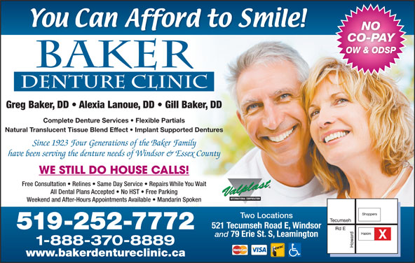 Baker Lanoue Denture Clinic (5192527772) - Display Ad - NO CO-PAY OW & ODSP Greg Baker, DD   Alexia Lanoue, DD   Gill Baker, DD Complete Denture Services   Flexible Partials Natural Translucent Tissue Blend Effect   Implant Supported Dentures Since 1923 Four Generations of the Baker Family have been serving the denture needs of Windsor & Essex County WE STILL DO HOUSE CALLS! Free Consultation   Relines   Same Day Service   Repairs While You Wait All Dental Plans Accepted   No HST   Free Parking Weekend and After-Hours Appointments Available   Mandarin Spoken Two Locations 521 Tecumseh Road E, Windsor 519-252-7772 and 79 Erie St. S, Leamington 1-888-370-8889 www.bakerdentureclinic.ca