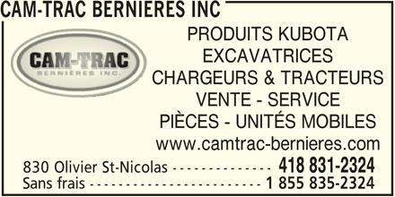 Cam-Trac Bernières Inc (4188312324) - Annonce illustrée======= - 830 Olivier St-Nicolas -------------- Sans frais ------------------------ 1 855 835-2324 CAM-TRAC BERNIERES INC PRODUITS KUBOTA EXCAVATRICES CHARGEURS & TRACTEURS VENTE - SERVICE PIÈCES - UNITÉS MOBILES www.camtrac-bernieres.com 418 831-2324