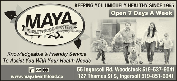 Maya Health Food Centre & Dutch Shop (519-537-6041) - Display Ad - KEEPING YOU UNIQUELY HEALTHY SINCE 1965KEEPING YOU UNIQUELY HEALTHY SINCE 1965 Open 7 Days A WeekOpen 7 Days A Week Knowledgeable & Friendly ServiceKnowledgeable & Friendly Service To Assist You With Your Health NeedsTo Assist You With Your Health Needs 55 Ingersoll Rd, Woodstock 519-537-6041 127 Thames St S, Ingersoll 519-851-6041 www.mayahealthfood.ca