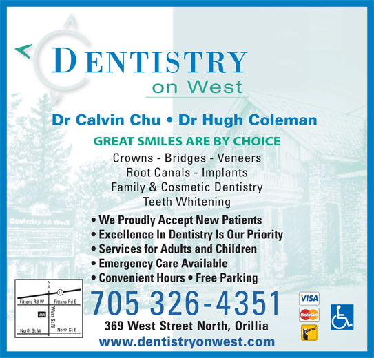 Dentistry On West (7053264351) - Display Ad - Services for Adults and Children Emergency Care Available Convenient Hours   Free Parking 705 326-4351 369 West Street North, Orillia www.dentistryonwest.com Dr Calvin Chu   Dr Hugh Coleman GREAT SMILES ARE BY CHOICE Crowns - Bridges - Veneers Root Canals - Implants Family & Cosmetic Dentistry Teeth Whitening We Proudly Accept New Patients Excellence In Dentistry Is Our Priority