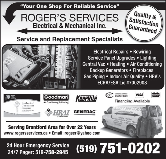 Roger's Services Electrical & Mechanical (519-751-0202) - Display Ad - Your One Shop For Reliable Service  Your One Shop For Reliable Service Quality & Satisfaction Guaranteed24 Hour Emergency Service Service and Replacement Specialists Electrical Repairs   Rewiring Service Panel Upgrades   Lighting Central Vac   Heating   Air Conditioning Backup Generators   Fireplaces Gas Piping   Indoor Air Quality   HRV s ECRA/ESA Lic #7002908 Financing Available Serving Brantford Area for Over 22 Years 519 751-0202 24/7 Pager: 519 -758-2945