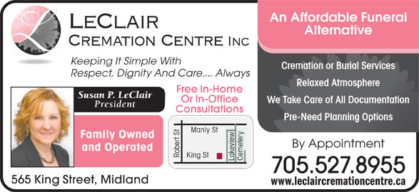 LeClair Cremation Centre (705-527-8955) - Display Ad - An Affordable Funeral LeClair Alternative Cremation Centre Inc Keeping It Simple With Cremation or Burial Servicesmation or Burial Services Respect, Dignity And Care.... Always Relaxed AtmosphereRelaxed Atmosphere Free In-Home Susan P. LeClair Or In-Office We Take Care of All DocumentationWe Take Care of All Documentation President Consultations Pre-Need Planning OptionsPre-Need Planning Options Family Owned By Appointment and Operated Robert St King St Lakeview 705.527.8955 565 King Street, Midland www.leclaircremationcentre.ca Cemetery Manly St