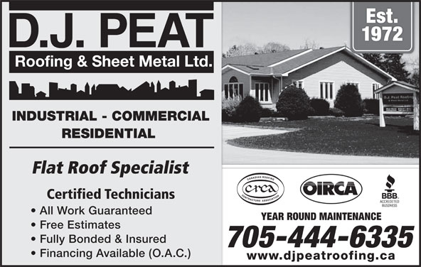 D J Peat Roofing & Sheet Metal Ltd (705-444-6335) - Display Ad - Est. 1972 D.J. PEAT INDUSTRIAL - COMMERCIAL RESIDENTIAL Flat Roof Specialist Certified Technicians All Work Guaranteed YEAR ROUND MAINTENANCE Free Estimates Fully Bonded & Insured 705-444-6335 Financing Available (O.A.C.) www.djpeatroofing.ca