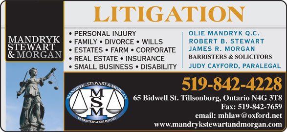 Mandryk Stewart & Morgan (519-842-4228) - Display Ad - OLIE MANDRYK Q.C. PERSONAL INJURY ROBERT B. STEWART FAMILY   DIVORCE   WILLS JAMES R. MORGAN ESTATES   FARM   CORPORATE REAL ESTATE   INSURANCE JUDY CAYFORD, PARALEGAL SMALL BUSINESS   DISABILITY STEWART & MORGAN 519-842-4228 MANDRYK 65 Bidwell St. Tillsonburg, Ontario N4G 3T8Tillsonburg, Ontario N4G 3T8 Fax: 519-842-7659 www.mandrykstewartandmorgan.com