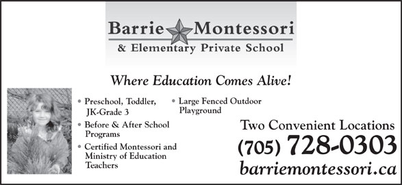 Barrie Montessori & Elementary Private School (705-728-0303) - Display Ad - Preschool, Toddler, Teachers barriemontessori.ca Certified Montessori and Ministry of Education (705) 728-0303 Large Fenced Outdoor Where Education Comes Alive! JK-Grade 3 Before & After School Programs Playground Two Convenient Locations