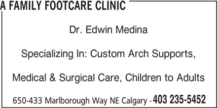 Dr Medina Edwin (403-235-5452) - Display Ad - A FAMILY FOOTCARE CLINIC Dr. Edwin Medina Specializing In: Custom Arch Supports, Medical & Surgical Care, Children to Adults 403 235-5452 650-433 Marlborough Way NE Calgary -